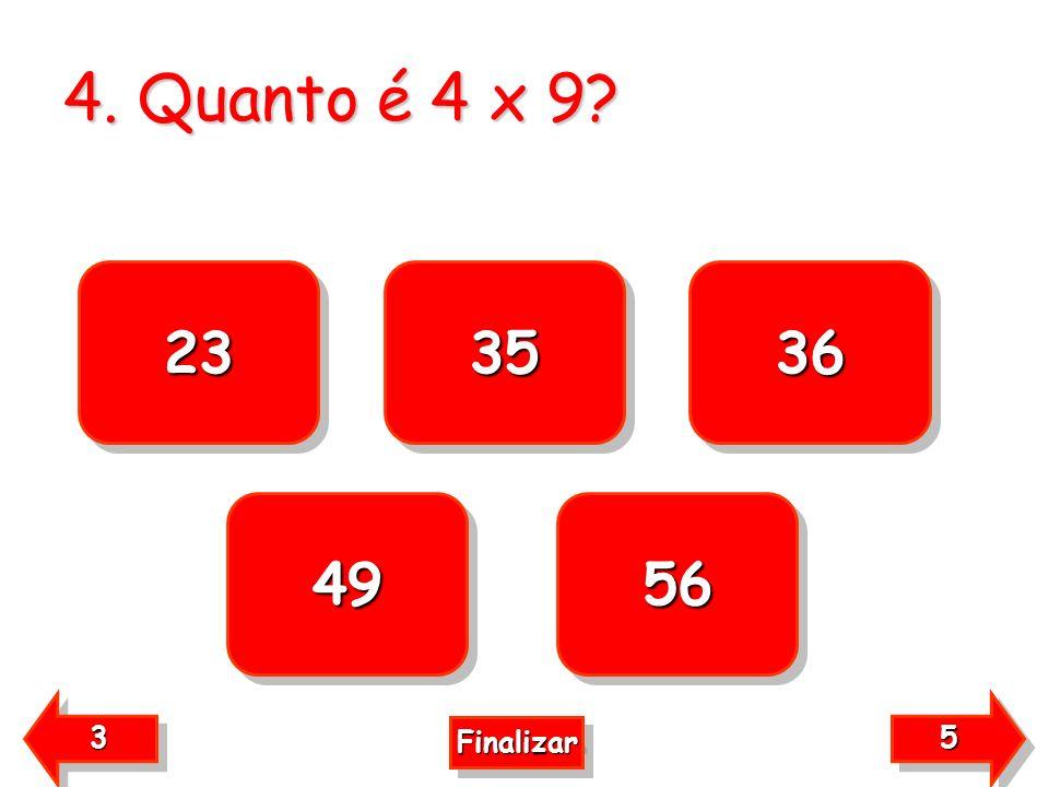 4. Quanto é 4 x 9? 23 56 49 36 35 5555 5555 3333 3333 Finalizar