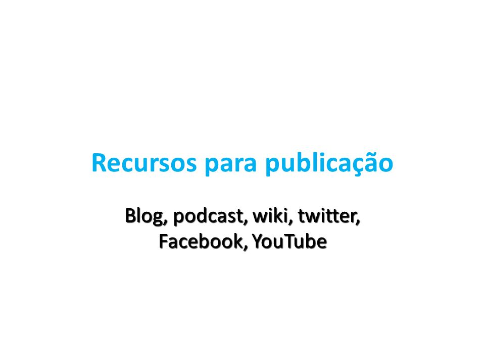 Recursos para publicação Blog, podcast, wiki, twitter, Facebook, YouTube