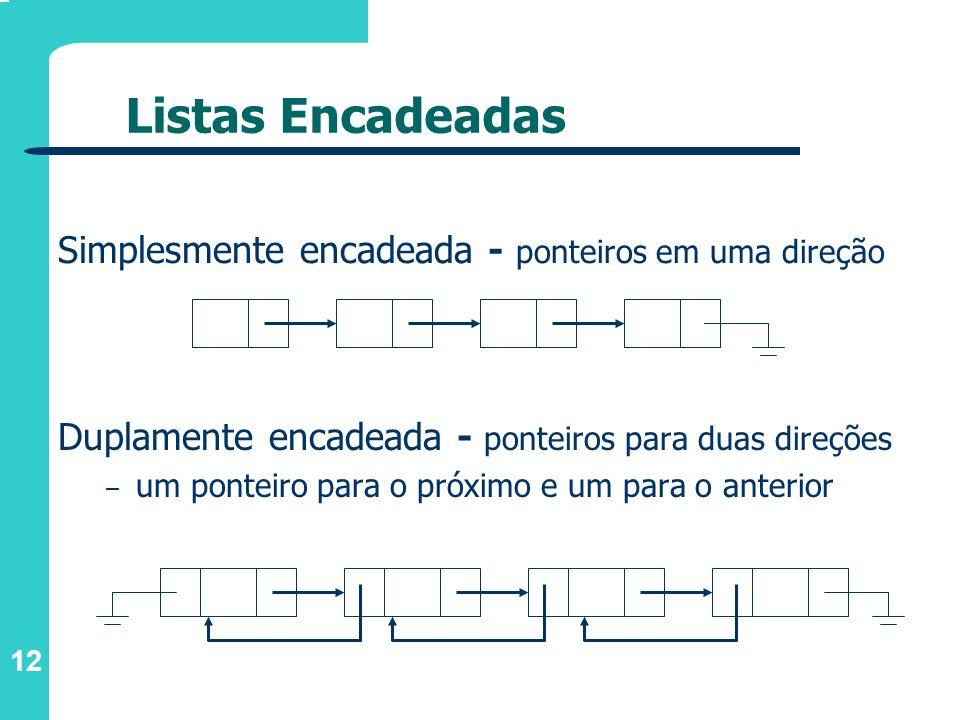 12 Listas Encadeadas Duplamente encadeada - ponteiros para duas direções – um ponteiro para o próximo e um para o anterior Simplesmente encadeada - po