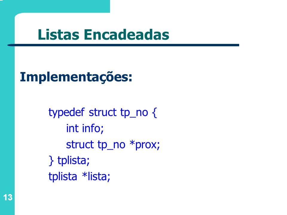 13 Listas Encadeadas Implementações: typedef struct tp_no { int info; struct tp_no *prox; } tplista; tplista *lista;