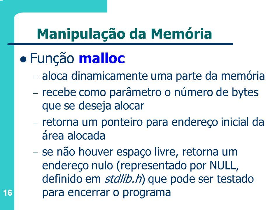 16 Manipulação da Memória Função malloc – aloca dinamicamente uma parte da memória – recebe como parâmetro o número de bytes que se deseja alocar – re