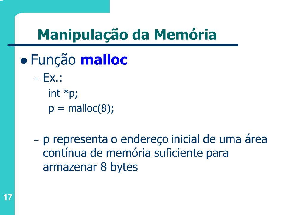 17 Manipulação da Memória Função malloc – Ex.: int *p; p = malloc(8); – p representa o endereço inicial de uma área contínua de memória suficiente par