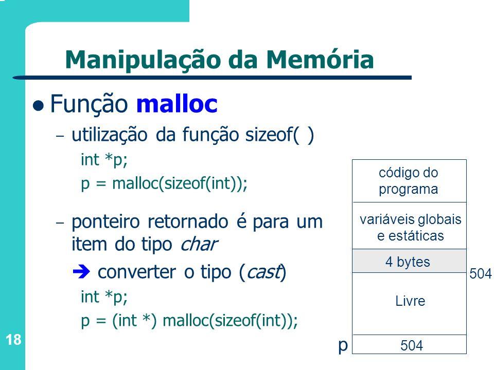 18 Manipulação da Memória Função malloc – utilização da função sizeof( ) int *p; p = malloc(sizeof(int)); – ponteiro retornado é para um item do tipo