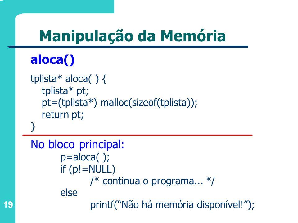 19 Manipulação da Memória aloca() tplista* aloca( ) { tplista* pt; pt=(tplista*) malloc(sizeof(tplista)); return pt; } No bloco principal: p=aloca( );