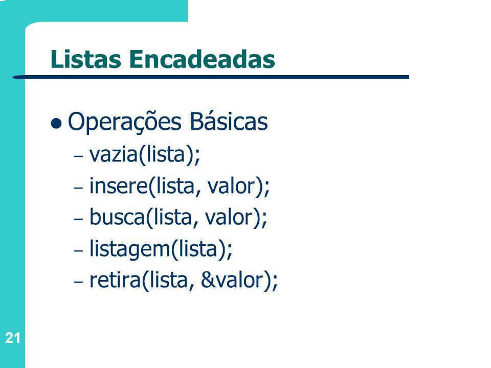 21 Listas Encadeadas Operações Básicas – vazia(lista); – insere(lista, valor); – busca(lista, valor); – listagem(lista); – retira(lista, &valor);