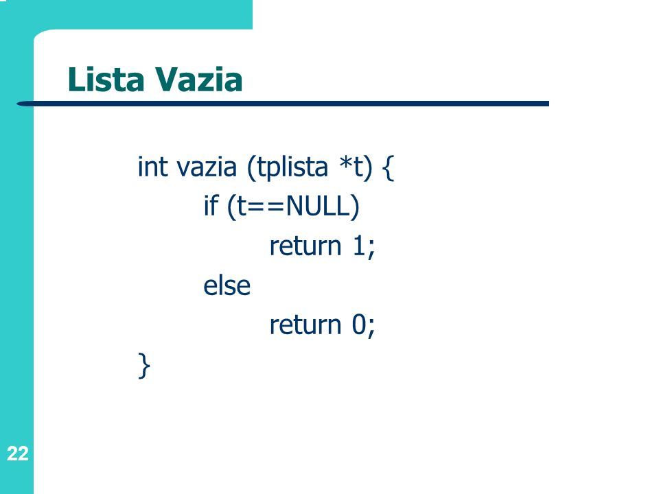 22 Lista Vazia int vazia (tplista *t) { if (t==NULL) return 1; else return 0; }