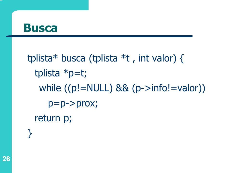 26 Busca tplista* busca (tplista *t, int valor) { tplista *p=t; while ((p!=NULL) && (p->info!=valor)) p=p->prox; return p; }