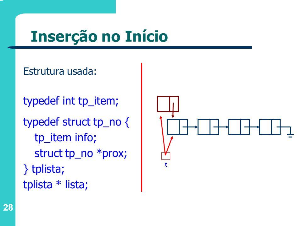 28 Inserção no Início Estrutura usada: typedef int tp_item; typedef struct tp_no { tp_item info; struct tp_no *prox; } tplista; tplista * lista; t
