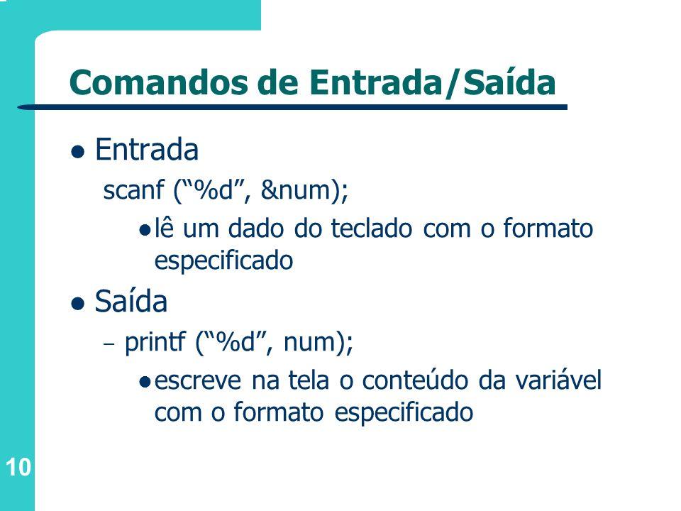 10 Comandos de Entrada/Saída Entrada scanf (%d, &num); lê um dado do teclado com o formato especificado Saída – printf (%d, num); escreve na tela o co