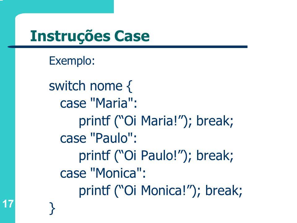 17 Instruções Case Exemplo: switch nome { case