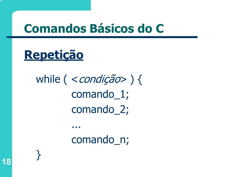 18 Comandos Básicos do C Repetição while ( ) { comando_1; comando_2;... comando_n; }