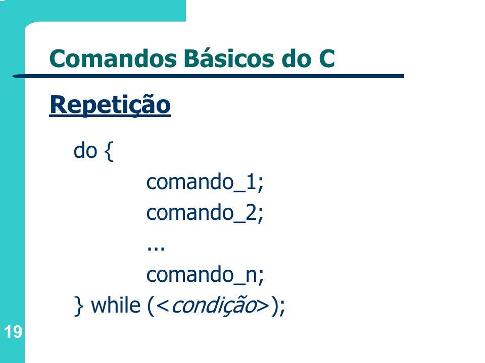 19 Comandos Básicos do C Repetição do { comando_1; comando_2;... comando_n; } while ( );