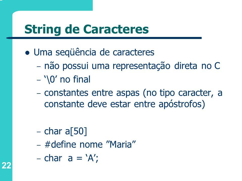 22 String de Caracteres Uma seqüência de caracteres – não possui uma representação direta no C – \0 no final – constantes entre aspas (no tipo caracte