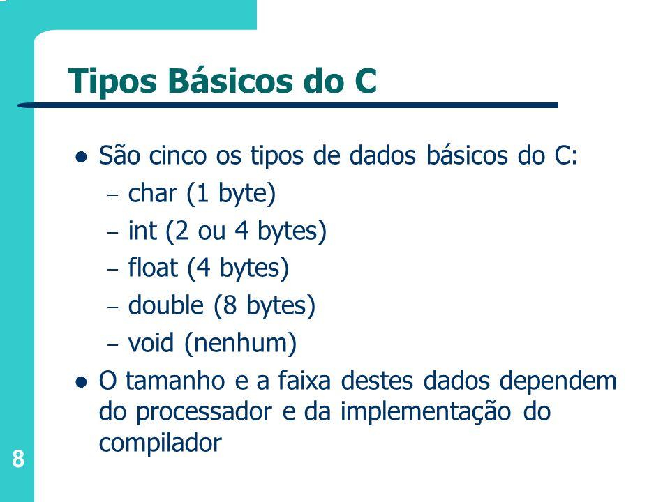 8 Tipos Básicos do C São cinco os tipos de dados básicos do C: – char (1 byte) – int (2 ou 4 bytes) – float (4 bytes) – double (8 bytes) – void (nenhu