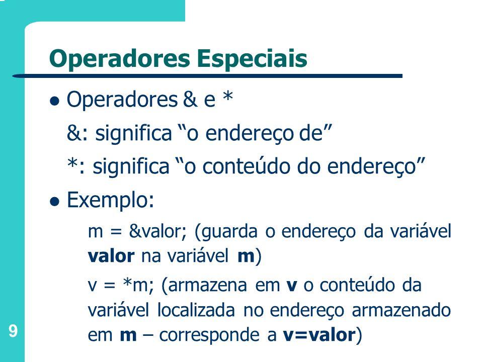 9 Operadores Especiais Operadores & e * &: significa o endereço de *: significa o conteúdo do endereço Exemplo: m = &valor; (guarda o endereço da vari