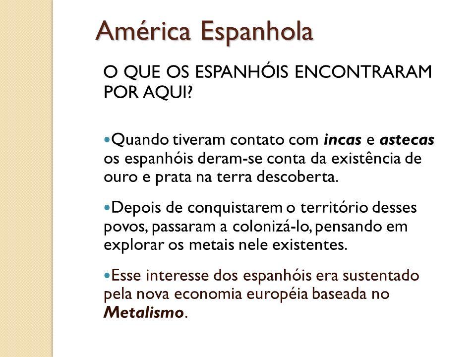 América Espanhola O QUE OS ESPANHÓIS ENCONTRARAM POR AQUI? Quando tiveram contato com incas e astecas os espanhóis deram-se conta da existência de our
