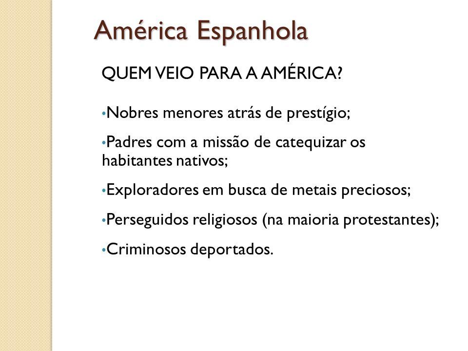 América Espanhola QUEM VEIO PARA A AMÉRICA? Nobres menores atrás de prestígio; Padres com a missão de catequizar os habitantes nativos; Exploradores e