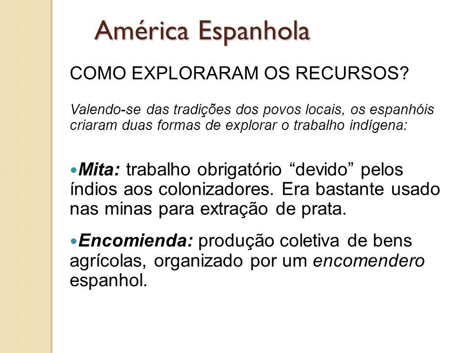 América Espanhola COMO EXPLORARAM OS RECURSOS? Valendo-se das tradições dos povos locais, os espanhóis criaram duas formas de explorar o trabalho indí