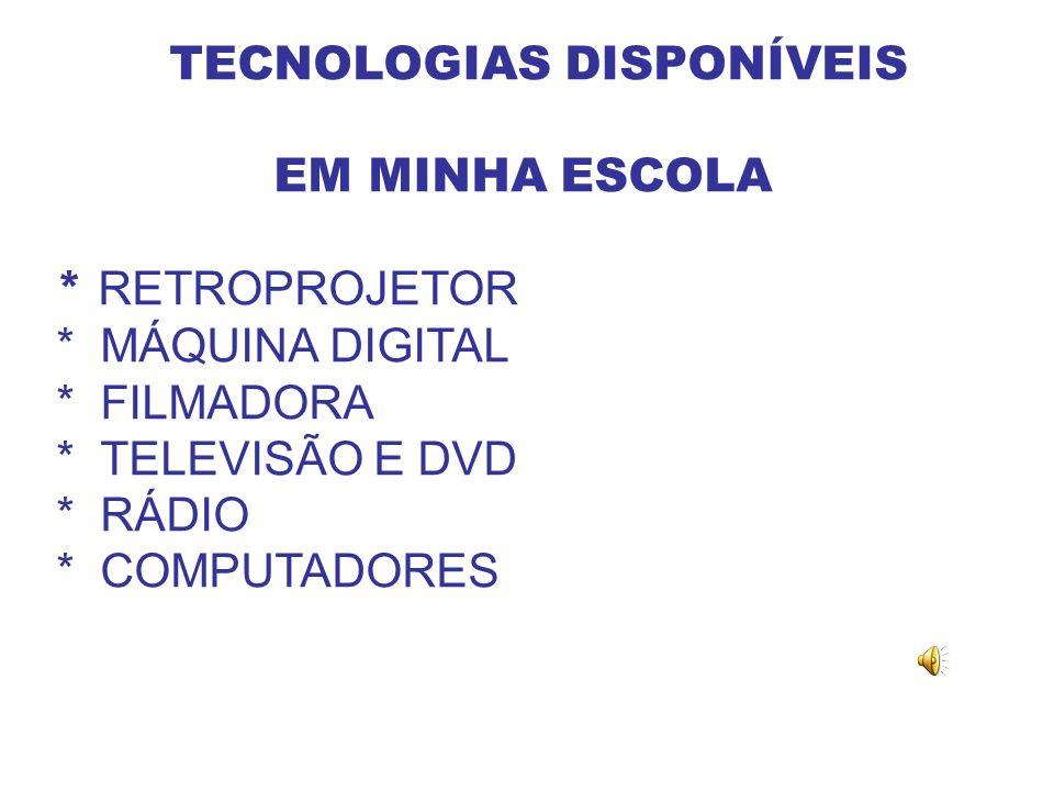 TECNOLOGIAS DISPONÍVEIS EM MINHA ESCOLA * RETROPROJETOR * MÁQUINA DIGITAL * FILMADORA * TELEVISÃO E DVD * RÁDIO * COMPUTADORES