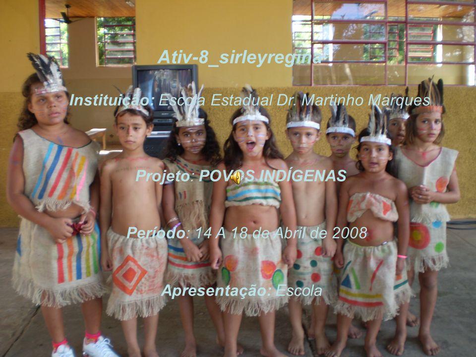 Ativ-8_sirleyregina Instituição: Escola Estadual Dr. Martinho Marques Projeto: POVOS INDÍGENAS Período: 14 A 18 de Abril de 2008 Apresentação: Escola