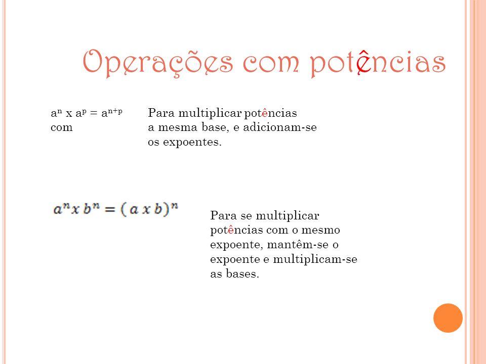 Operações com potências a n x a p = a n+p Para multiplicar potências com a mesma base, e adicionam-se os expoentes. Para se multiplicar potências com