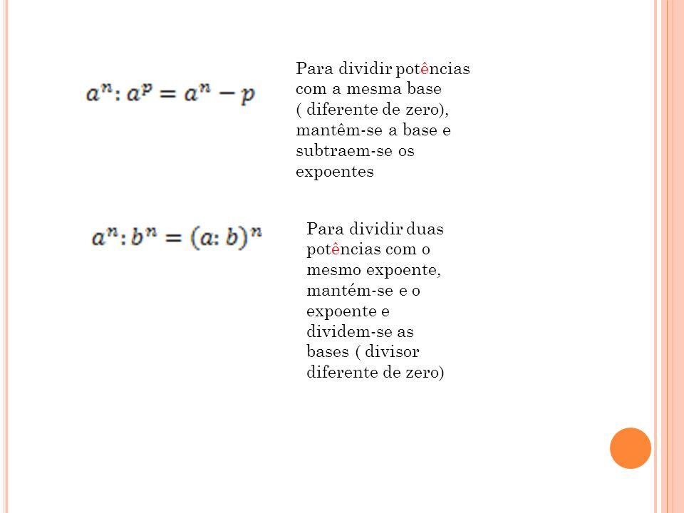 Para dividir potências com a mesma base ( diferente de zero), mantêm-se a base e subtraem-se os expoentes Para dividir duas potências com o mesmo expo