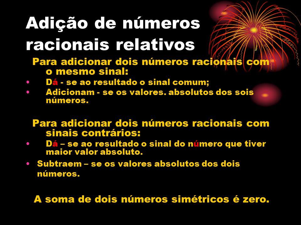 Adição de números racionais relativos Para adicionar dois números racionais com o mesmo sinal: Dá - se ao resultado o sinal comum; Adicionam - se os v