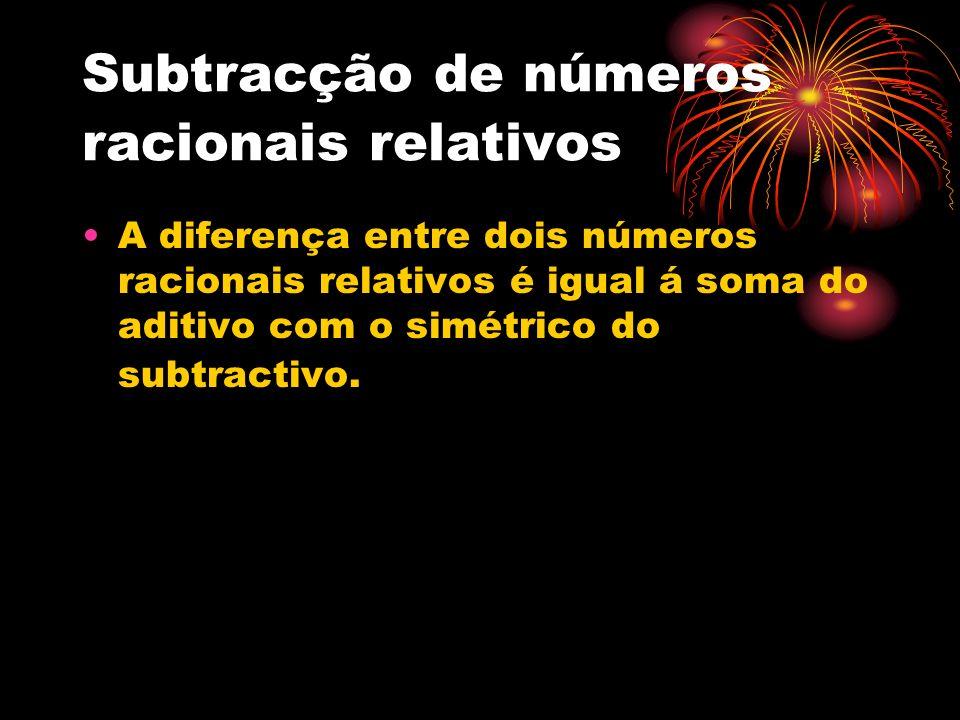 Subtracção de números racionais relativos A diferença entre dois números racionais relativos é igual á soma do aditivo com o simétrico do subtractivo.