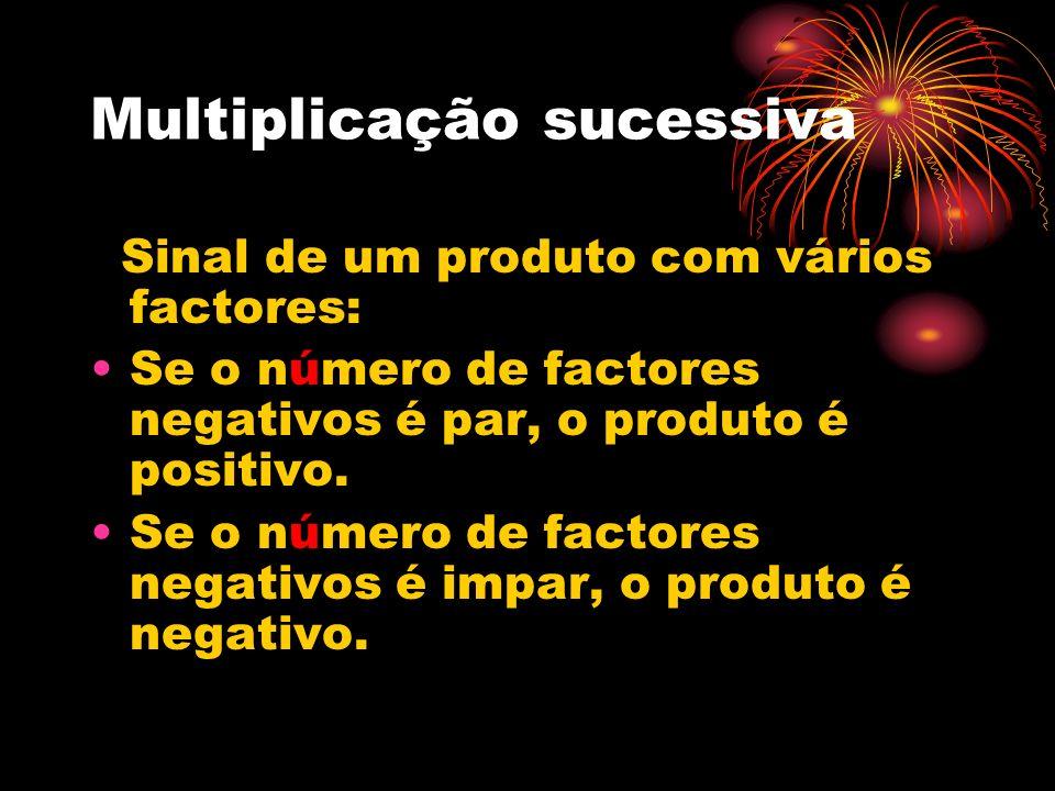 Multiplicação sucessiva Sinal de um produto com vários factores: Se o número de factores negativos é par, o produto é positivo. Se o número de factore