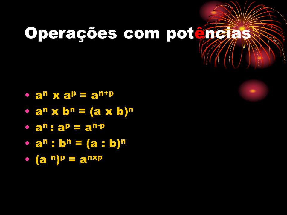 Operações com potências a n x a p = a n+p a n x b n = (a x b) n a n : a p = a n-p a n : b n = (a : b) n (a n ) p = a nxp