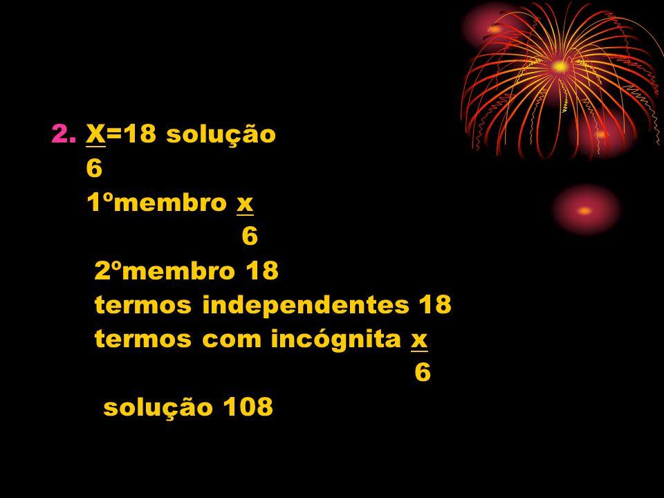 2. X=18 solução 6 1ºmembro x 6 2ºmembro 18 termos independentes 18 termos com incógnita x 6 solução 108