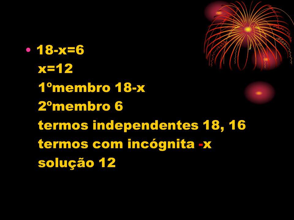 18-x=6 x=12 1ºmembro 18-x 2ºmembro 6 termos independentes 18, 16 termos com incógnita -x solução 12