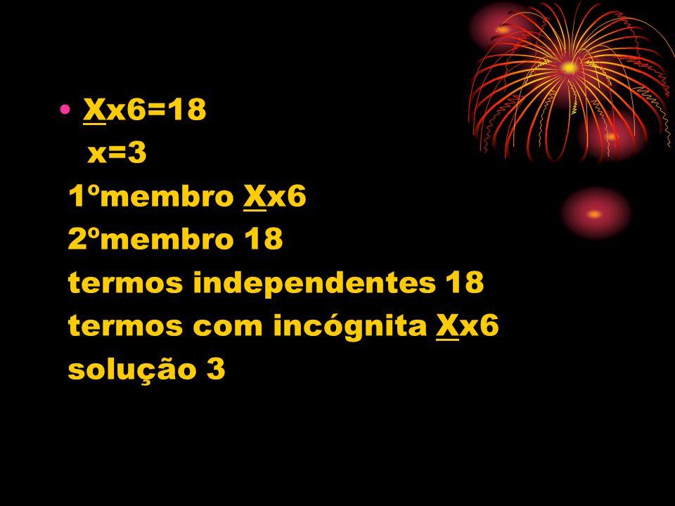 Xx6=18 x=3 1ºmembro Xx6 2ºmembro 18 termos independentes 18 termos com incógnita Xx6 solução 3