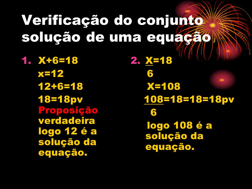 Verificação do conjunto solução de uma equação 1.X+6=18 x=12 12+6=18 18=18pv Proposição verdadeira logo 12 é a solução da equação. 2.X=18 6 X=108 108=