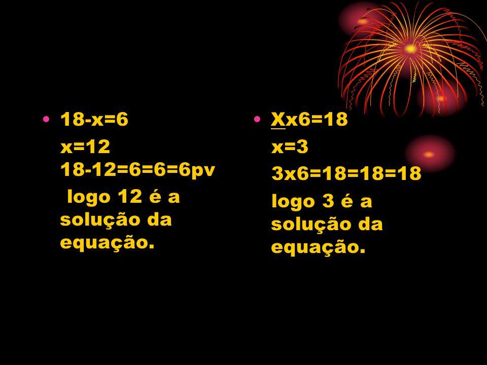 18-x=6 x=12 18-12=6=6=6pv logo 12 é a solução da equação. Xx6=18 x=3 3x6=18=18=18 logo 3 é a solução da equação.