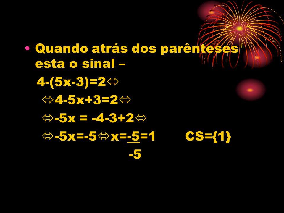 Quando atrás dos parênteses esta o sinal – 4-(5x-3)=2 4-5x+3=2 -5x = -4-3+2 -5x=-5 x=-5=1 CS={1} -5