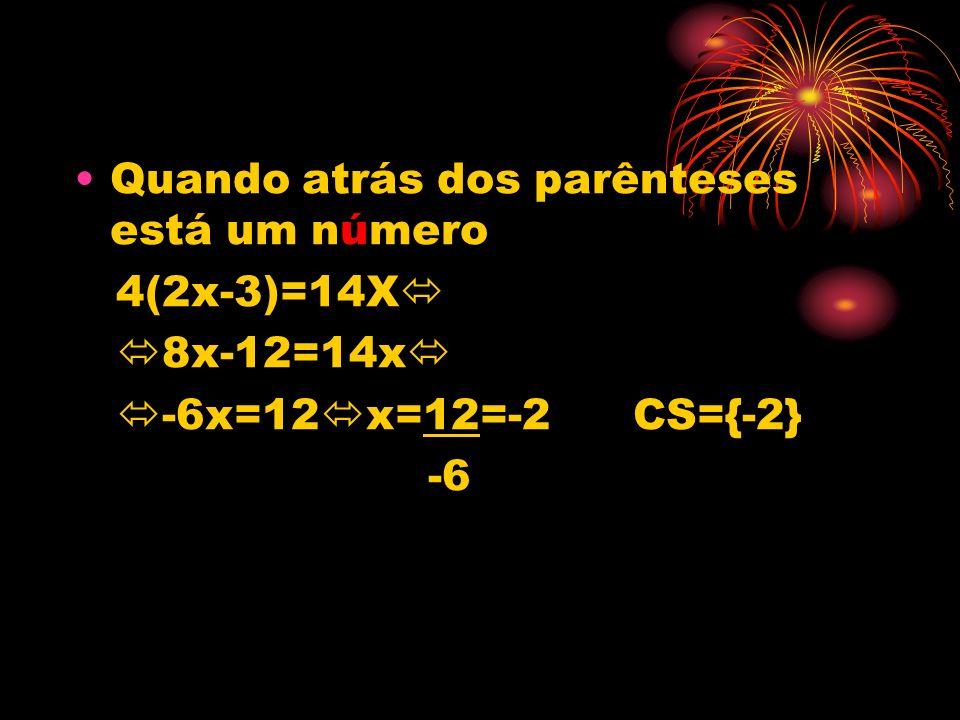 Quando atrás dos parênteses está um número 4(2x-3)=14X 8x-12=14x -6x=12 x=12=-2 CS={-2} -6