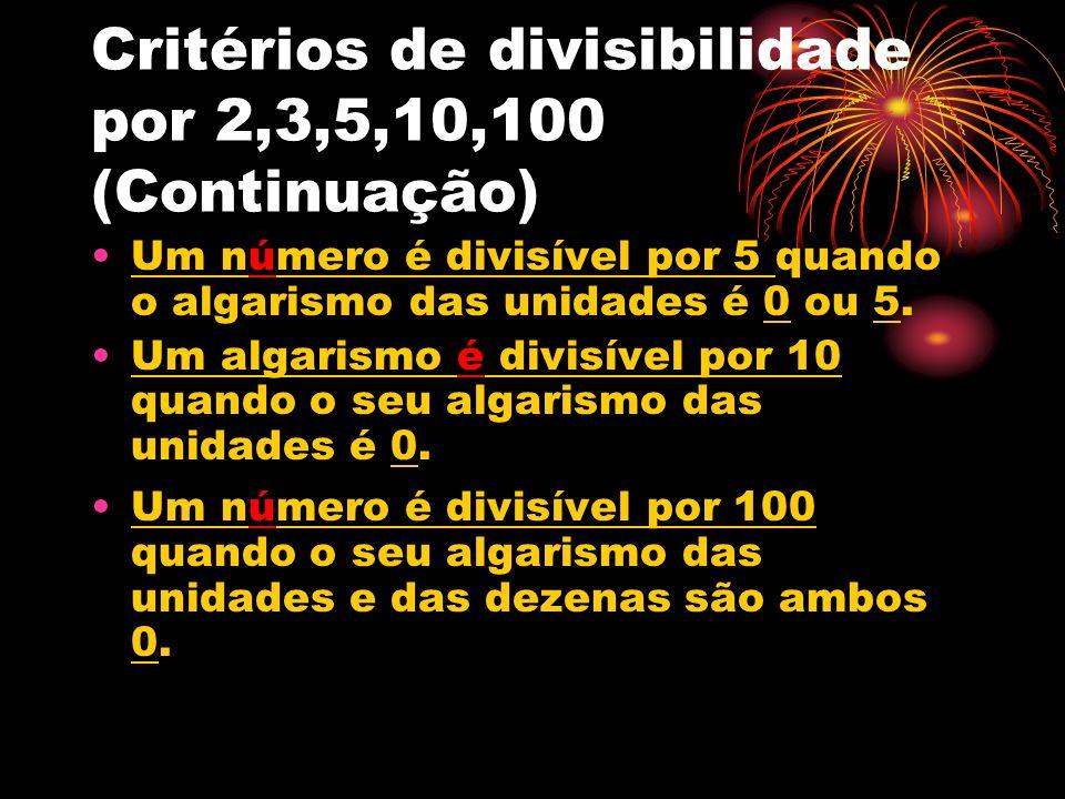 Critérios de divisibilidade por 2,3,5,10,100 (Continuação) Um número é divisível por 5 quando o algarismo das unidades é 0 ou 5. Um algarismo é divisí