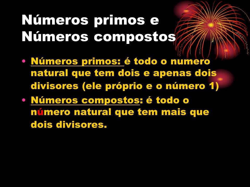 Números primos e Números compostos Números primos: é todo o numero natural que tem dois e apenas dois divisores (ele próprio e o número 1) Números com