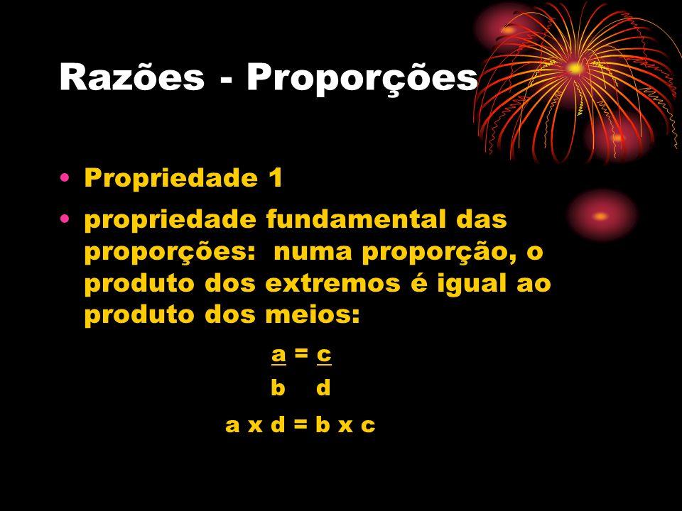 Razões - Proporções Propriedade 1 propriedade fundamental das proporções: numa proporção, o produto dos extremos é igual ao produto dos meios: a = c b