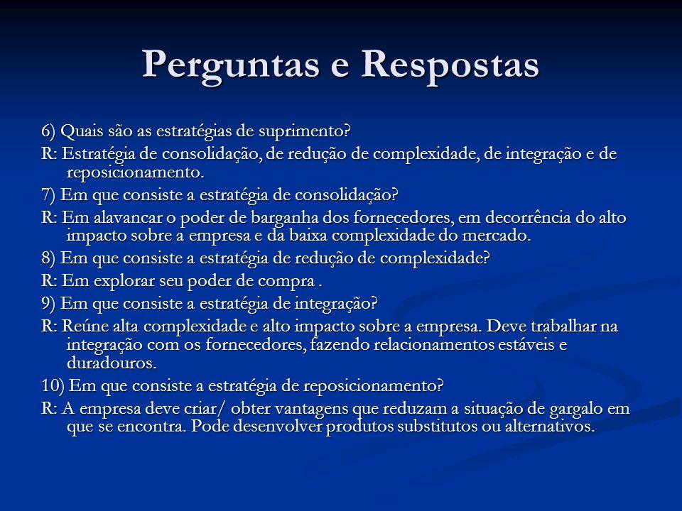 Perguntas e Respostas 6) Quais são as estratégias de suprimento? R: Estratégia de consolidação, de redução de complexidade, de integração e de reposic