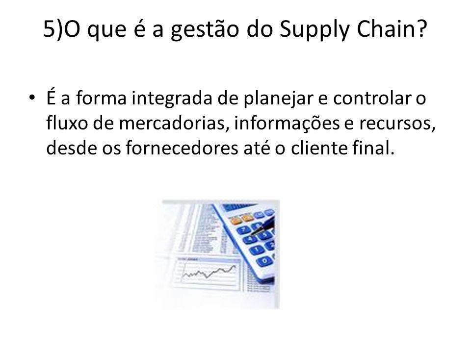 5)O que é a gestão do Supply Chain? É a forma integrada de planejar e controlar o fluxo de mercadorias, informações e recursos, desde os fornecedores