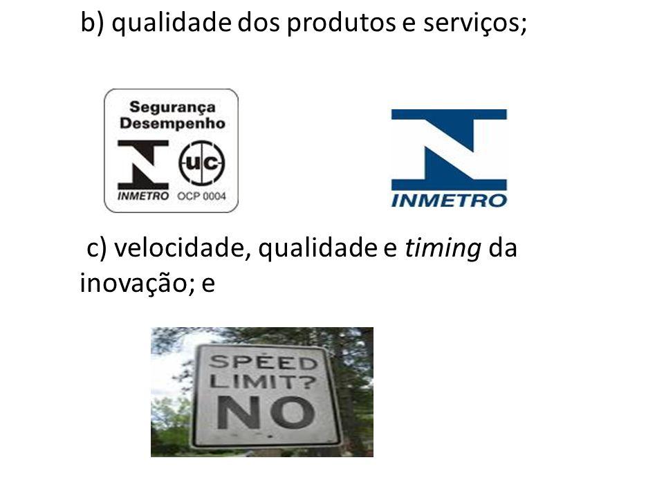 b) qualidade dos produtos e serviços; c) velocidade, qualidade e timing da inovação; e