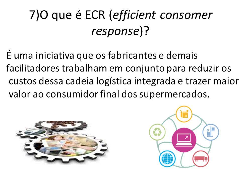 7)O que é ECR (efficient consomer response)? É uma iniciativa que os fabricantes e demais facilitadores trabalham em conjunto para reduzir os custos d