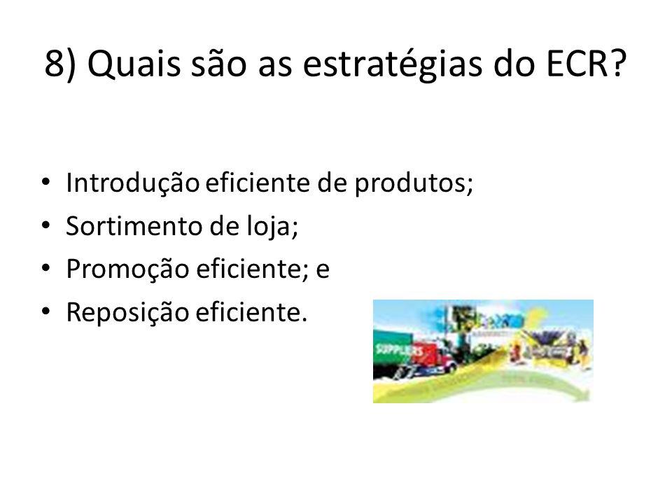 8) Quais são as estratégias do ECR? Introdução eficiente de produtos; Sortimento de loja; Promoção eficiente; e Reposição eficiente.