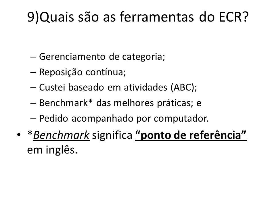 9)Quais são as ferramentas do ECR? – Gerenciamento de categoria; – Reposição contínua; – Custei baseado em atividades (ABC); – Benchmark* das melhores