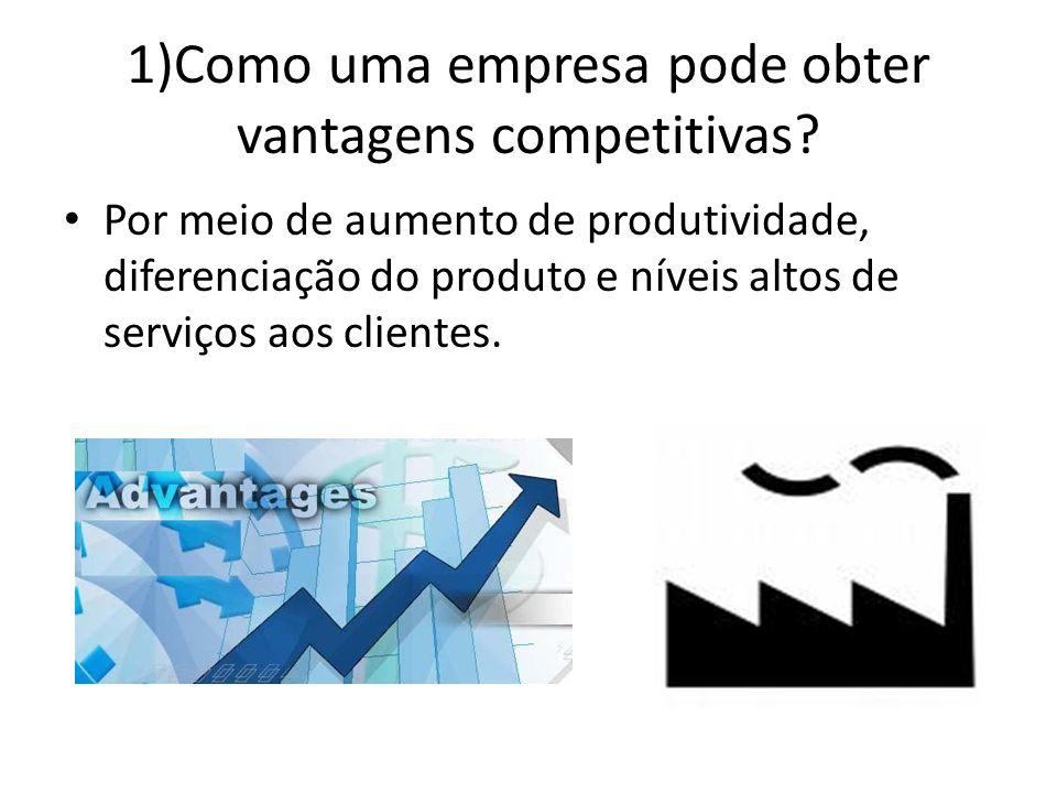 1)Como uma empresa pode obter vantagens competitivas? Por meio de aumento de produtividade, diferenciação do produto e níveis altos de serviços aos cl