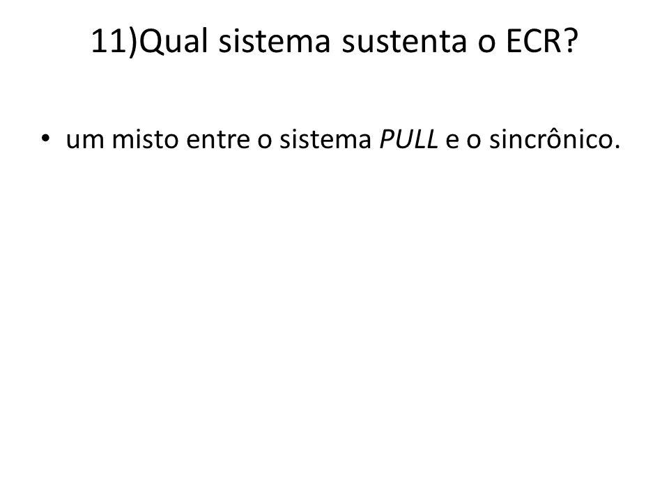 11)Qual sistema sustenta o ECR? um misto entre o sistema PULL e o sincrônico.