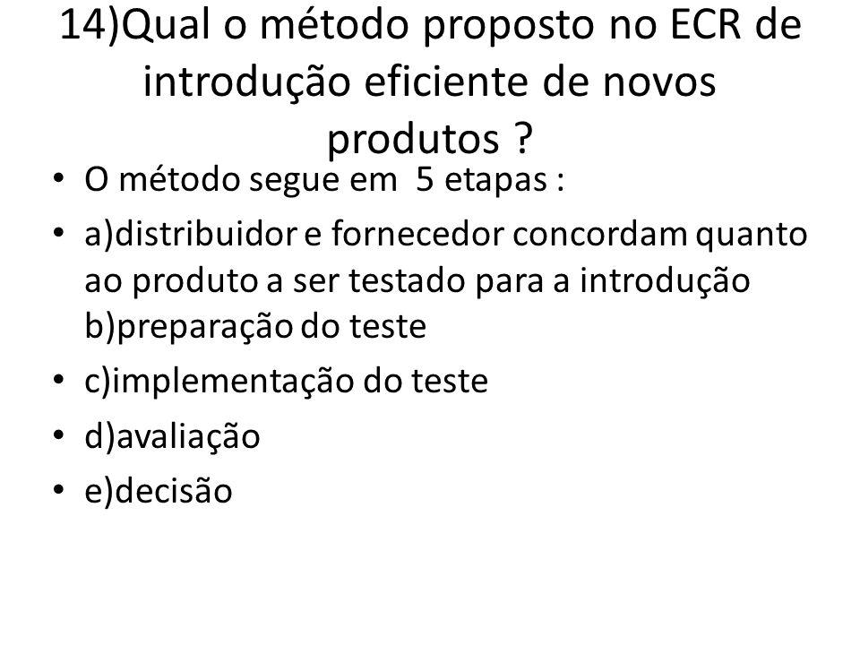 14)Qual o método proposto no ECR de introdução eficiente de novos produtos ? O método segue em 5 etapas : a)distribuidor e fornecedor concordam quanto