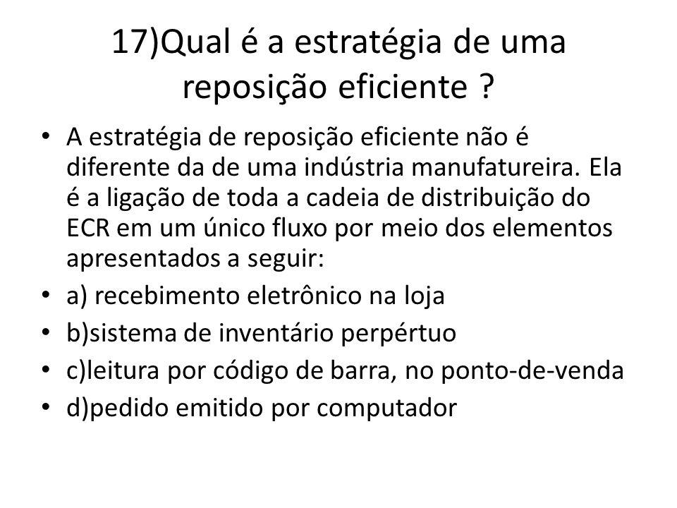 17)Qual é a estratégia de uma reposição eficiente ? A estratégia de reposição eficiente não é diferente da de uma indústria manufatureira. Ela é a lig